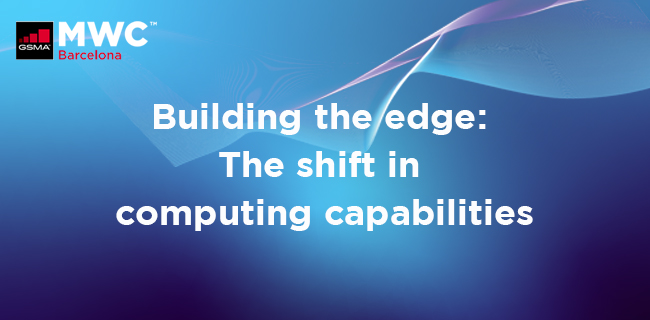 MWC21 Barcelona –  Building the Edge – The Shift in Computing Capabilities