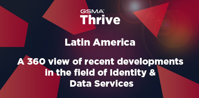 GSMA Thrive Latin America: A 360 view of recent developments in the field of Identity & data services