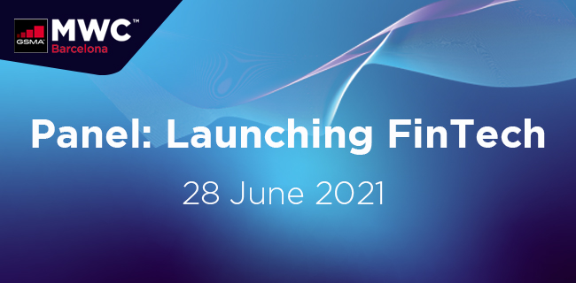 MWC21 Barcelona – Panel: Launching FinTech – Key insights on working rapidly to prove the concept and get to market first