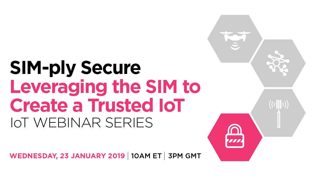 GSMA IoT Webinar Series: SIM-ply Secure – Leveraging the SIM to Create a Trusted IoT