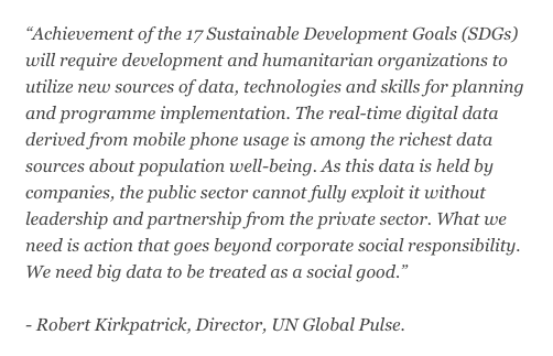 """Achievement of the 17 Sustainable Development Goals (SDGs) will require development and humanitarian organizations to utilize new sources of data, technologies and skills for planning and programme implementation. The real-time digital data derived from mobile phone usage is among the richest data sources about population well-being. As this data is held by companies, the public sector cannot fully exploit it without leadership and partnership from the private sector. What we need is action that goes beyond corporate social responsibility. We need big data to be treated as a social good."""" - Robert Kirkpatrick, Director, UN Global Pulse"""