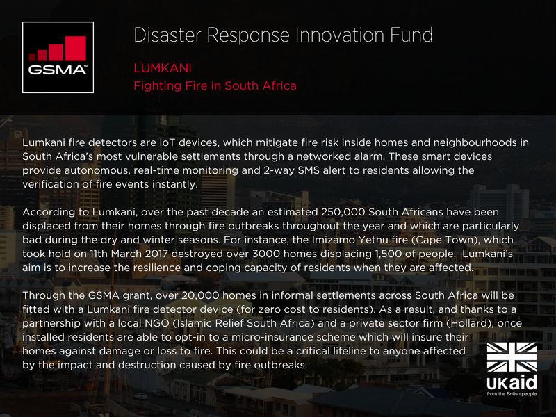 Lumkani: fighting fire in South Africa. Lumkani fire detectors are IoT devices, which mitigate fire risk inside homes and neighbourhoods in South Africa's most vulnerable settlements through a networked alarm. These smart devices provide autonomous, real-time monitoring and 2-way SMS alert to residents allowing the verification of fire events instantly. According to Lumkani, over the past decade an estimated 250,000 South Africans have been displaced from their homes through fire outbreaks throughout the year and which are particularly bad during the dry and winter seasons. For instance, the Imizamo Yethu fire (Cape Town), which took hold on 11th March 2017 destroyed over 3000 homes displacing 1,500 of people. Lumkani's aim is to increase the resilience and coping capacity of residents when they are affected. Through the GSMA grant, over 20,000 homes in informal settlements across South Africa will be fitted with a Lumkani fire detector device (for zero cost to residents). As a result, and thanks to a partnership with a local NGO (Islamic Relief South Africa) and a private sector firm (Hollard), once installed residents are able to opt-in to a micro-insurance scheme which will insure their homes against damage or loss to fire. This could be a critical lifeline to anyone affected by the impact and destruction caused by fire outbreaks.
