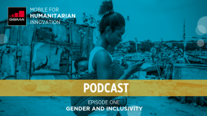 GSMA Mobile for Humanitarian Innovation Podcast Series – Episode 1: Gender & Inclusivity